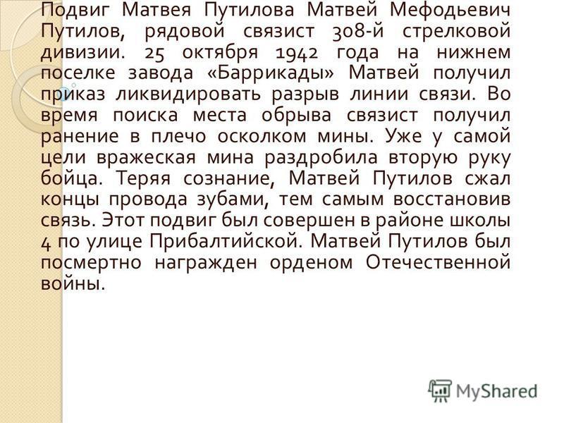 Подвиг Матвея Путилова Матвей Мефодьевич Путилов, рядовой связист 308- й стрелковой дивизии. 25 октября 1942 года на нижнем поселке завода « Баррикады » Матвей получил приказ ликвидировать разрыв линии связи. Во время поиска места обрыва связист полу