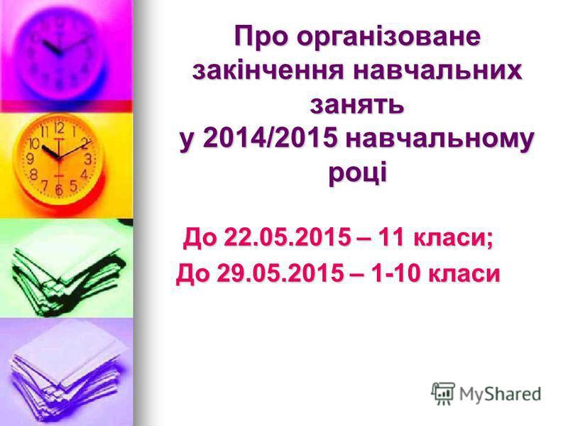 Про організоване закінчення навчальних занять у 2014/2015 навчальному році До 22.05.2015 – 11 класи; До 29.05.2015 – 1-10 класи