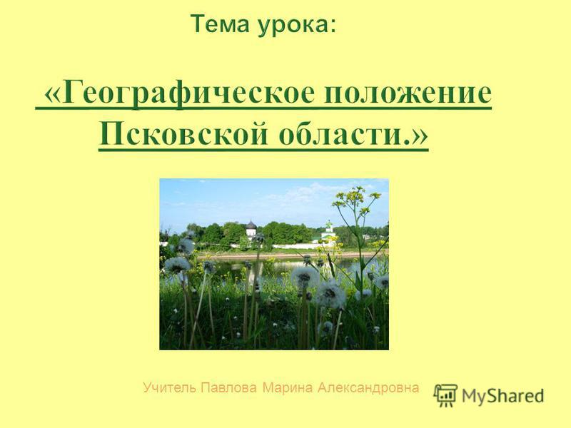 Тема урока : « Географическое положение Псковской области.» Учитель Павлова Марина Александровна