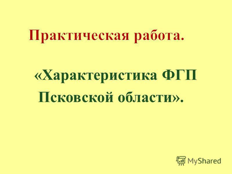 « Характеристика ФГП Псковской области ».