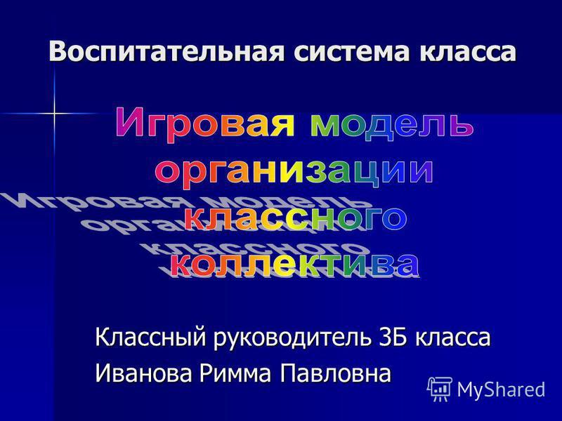 Воспитательная система класса Классный руководитель 3Б класса Иванова Римма Павловна