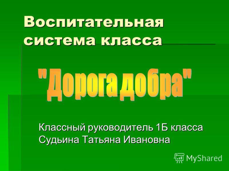 Воспитательная система класса Классный руководитель 1Б класса Судьина Татьяна Ивановна