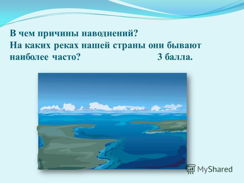 В чем причины наводнений? На каких реках нашей страны они бывают наиболее часто? 3 балла.