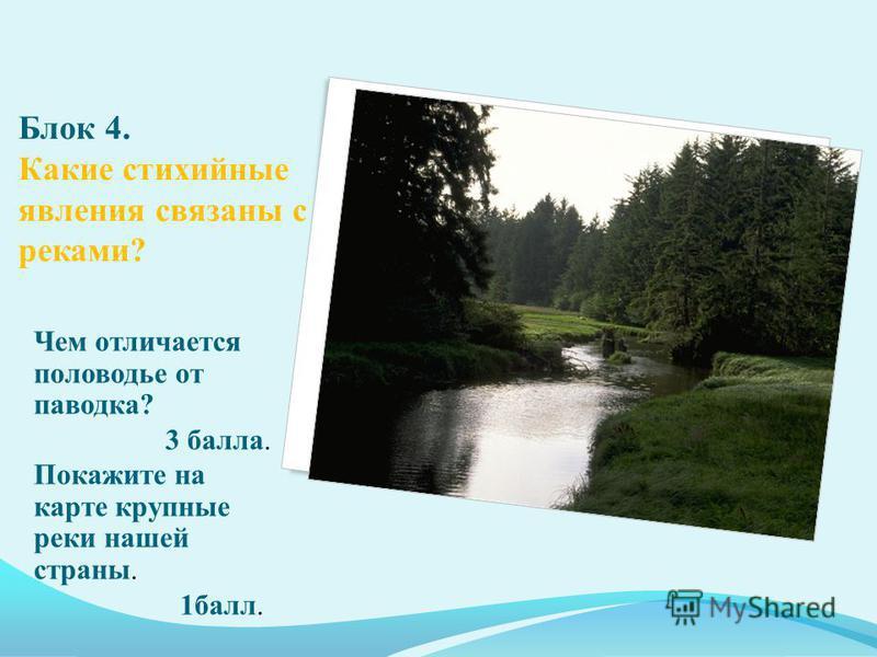 Блок 4. Какие стихийные явления связаны с реками? Чем отличается половодье от паводка? 3 балла. Покажите на карте крупные реки нашей страны. 1 балл.