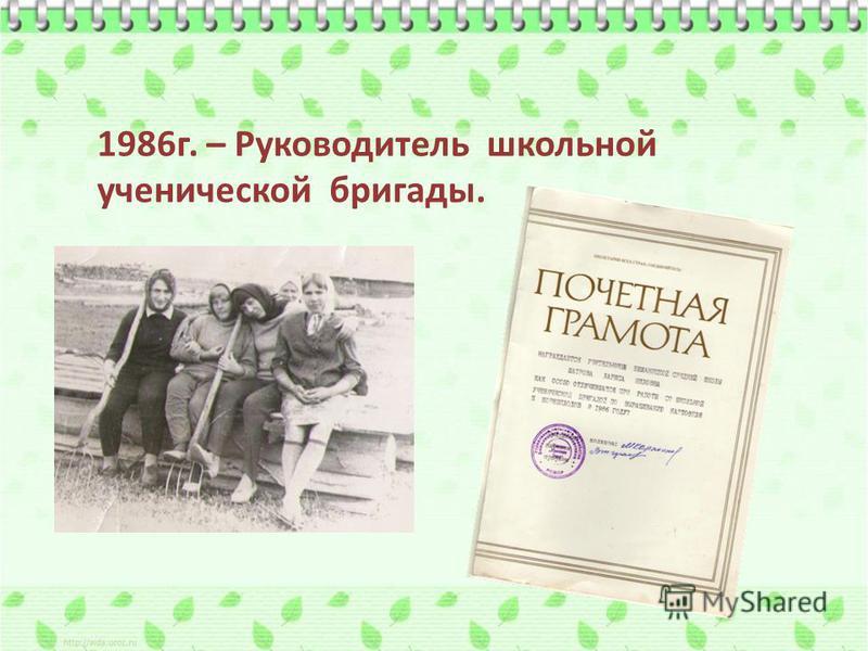 1986 г. – Руководитель школьной ученической бригады.