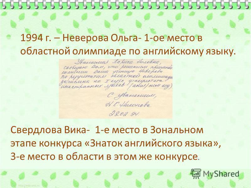 1994 г. – Неверова Ольга- 1-ое место в областной олимпиаде по английскому языку. Свердлова Вика- 1-е место в Зональном этапе конкурса «Знаток английского языка», 3-е место в области в этом же конкурсе.