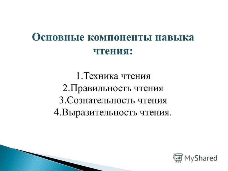 Основные компоненты навыка чтения: 1. Техника чтения 2. Правильность чтения 3. Сознательность чтения 4. Выразительность чтения.