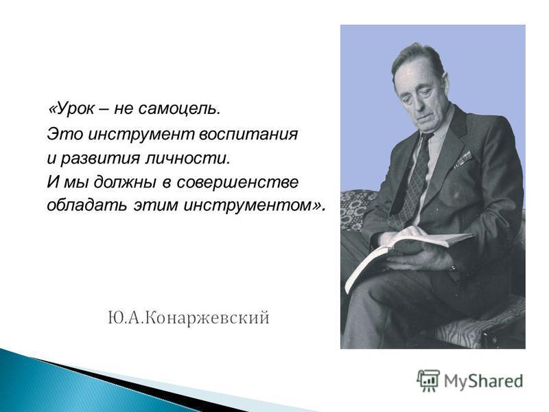 « Урок – не самоцель. Это инструмент воспитания и развития личности. И мы должны в совершенстве обладать этим инструментом ».