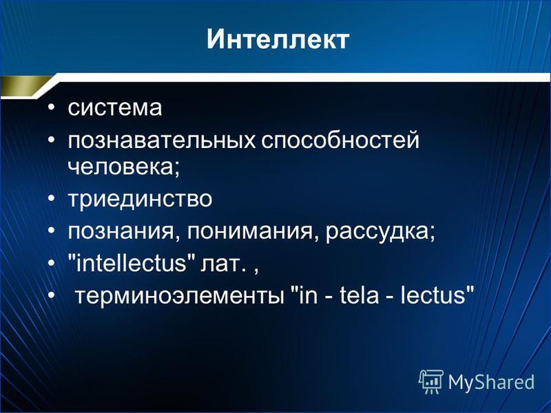 Интеллект система познавательных способностей человека; триединство познания, понимания, рассудка; intellectus лат., терминоэлементы in - tela - lectus