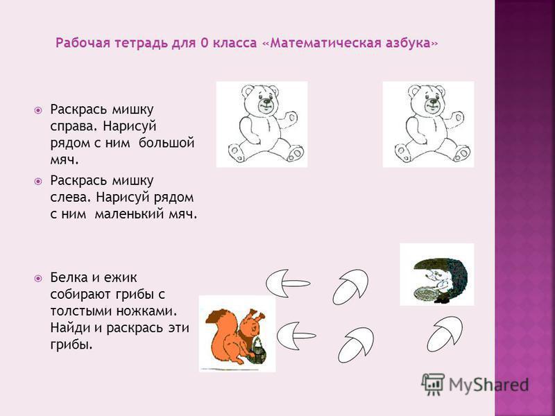 Раскрась мишку справа. Нарисуй рядом с ним большой мяч. Раскрась мишку слева. Нарисуй рядом с ним маленький мяч. Белка и ежик собирают грибы с толстыми ножками. Найди и раскрась эти грибы.