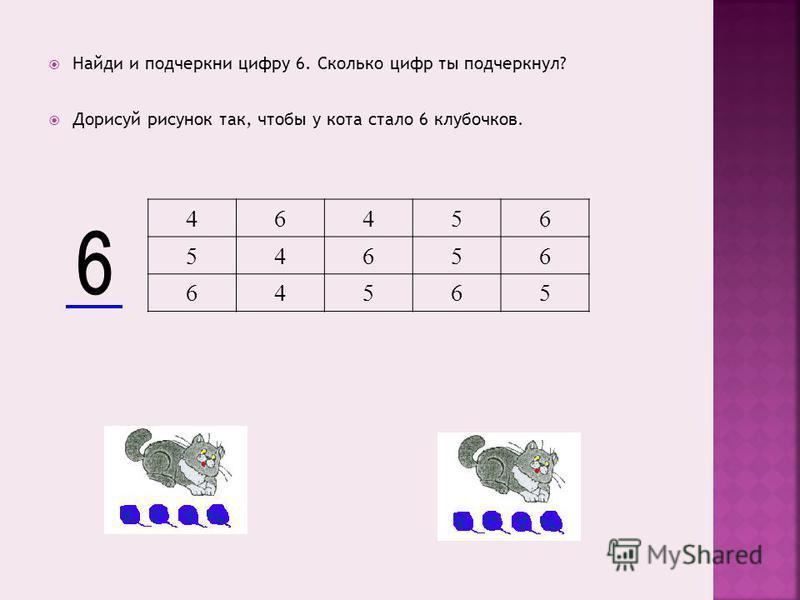 Найди и подчеркни цифру 6. Сколько цифр ты подчеркнул? Дорисуй рисунок так, чтобы у кота стало 6 клубочков. 46456 54656 64565