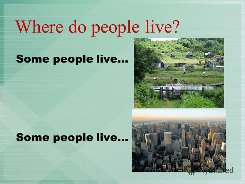 Where do people live? Some people live…