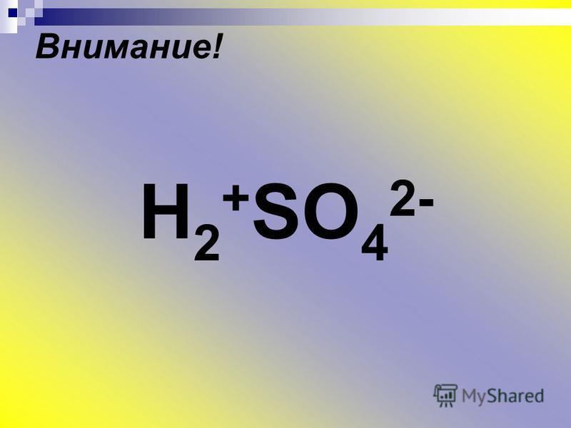 Внимание! H 2 + SO 4 2-