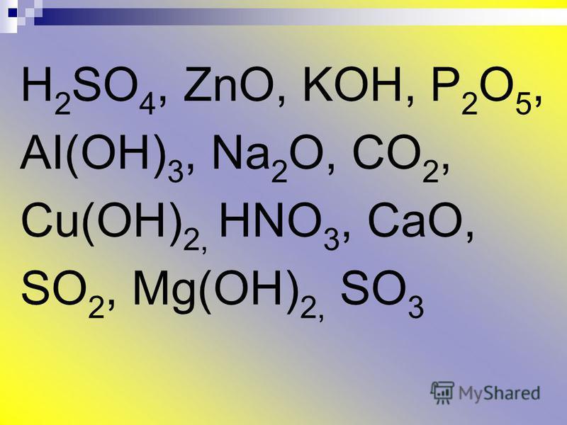 H 2 SO 4, ZnO, KOH, P 2 O 5, AI(OH) 3, Na 2 O, CO 2, Cu(OH) 2, HNO 3, CaO, SO 2, Mg(OH) 2, SO 3