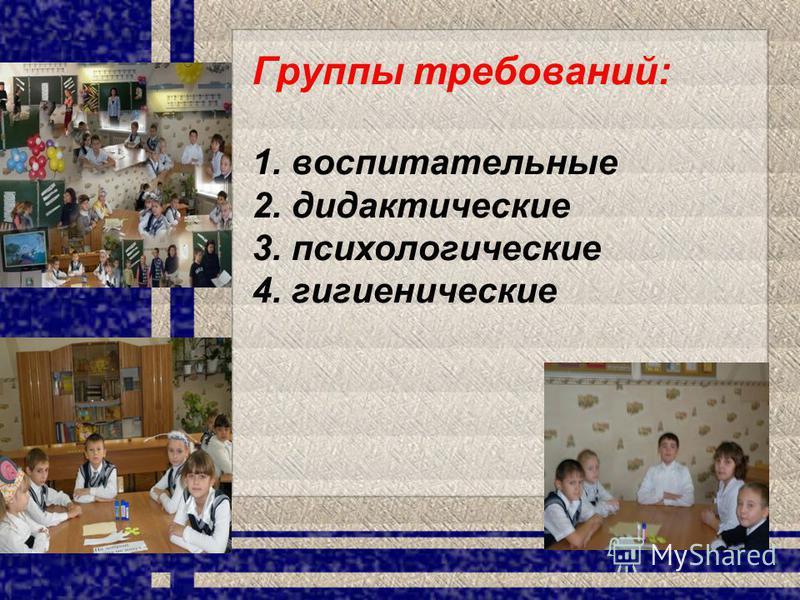Группы требований: 1. воспитательные 2. дидактические 3. психологические 4. гигиенические