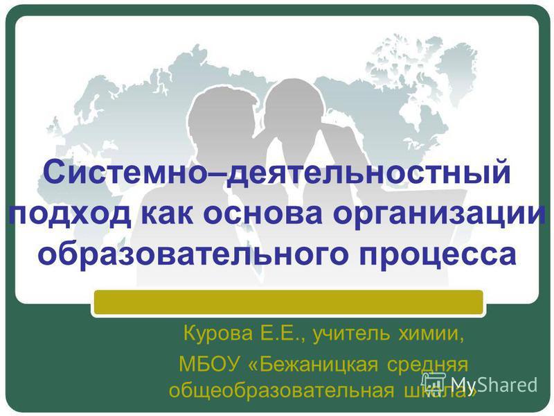 Системно–деятельностный подход как основа организации образовательного процесса Курова Е.Е., учитель химии, МБОУ «Бежаницкая средняя общеобразовательная школа»