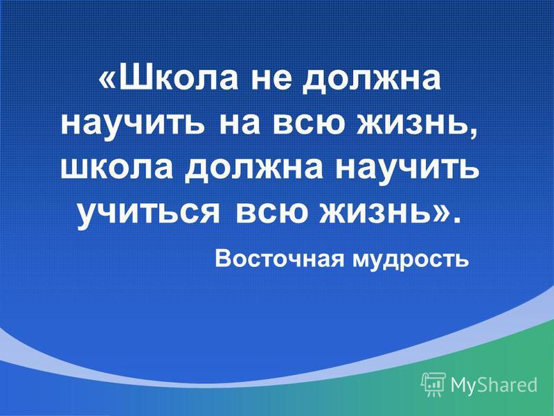 «Школа не должна научить на всю жизнь, школа должна научить учиться всю жизнь». Восточная мудрость