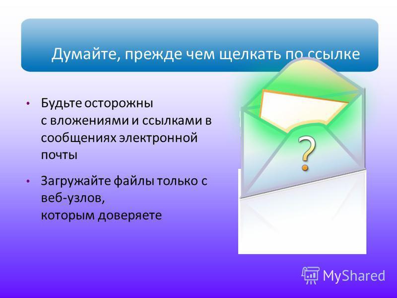 Думайте, прежде чем щелкать по ссылке Будьте осторожны с вложениями и ссылками в сообщениях электронной почты Загружайте файлы только с веб-узлов, которым доверяете