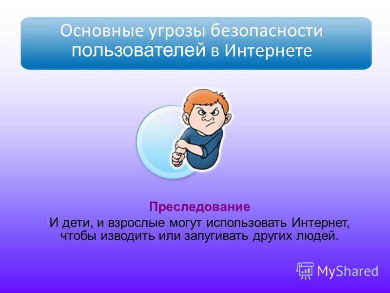 Основные угрозы безопасности пользователей в Интернете Преследование И дети, и взрослые могут использовать Интернет, чтобы изводить или запугивать других людей.