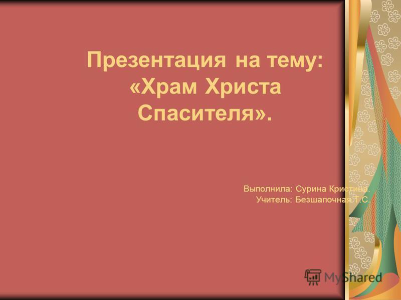 Выполнила: Сурина Кристина. Учитель: Безшапочная Т.С. Презентация на тему: «Храм Христа Спасителя».