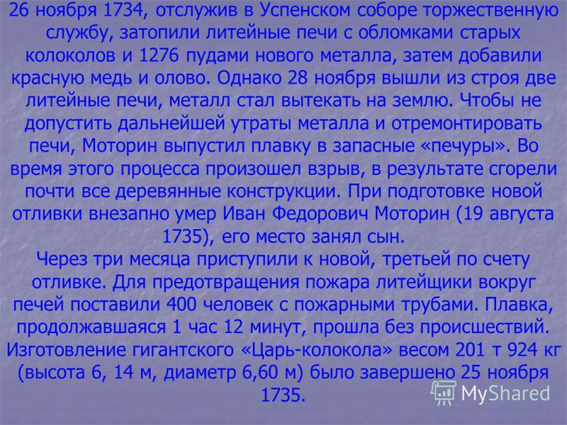 26 ноября 1734, отслужив в Успенском соборе торжественную службу, затопили литейные печи с обломками старых колоколов и 1276 пудами нового металла, затем добавили красную медь и олово. Однако 28 ноября вышли из строя две литейные печи, металл стал вы