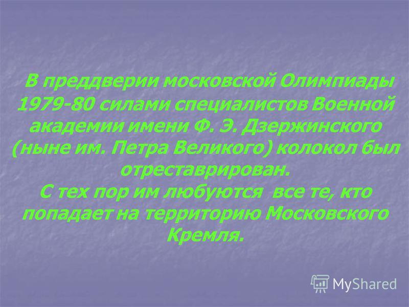 В преддверии московской Олимпиады 1979-80 силами специалистов Военной академии имени Ф. Э. Дзержинского (ныне им. Петра Великого) колокол был отреставрирован. С тех пор им любуются все те, кто попадает на территорию Московского Кремля.