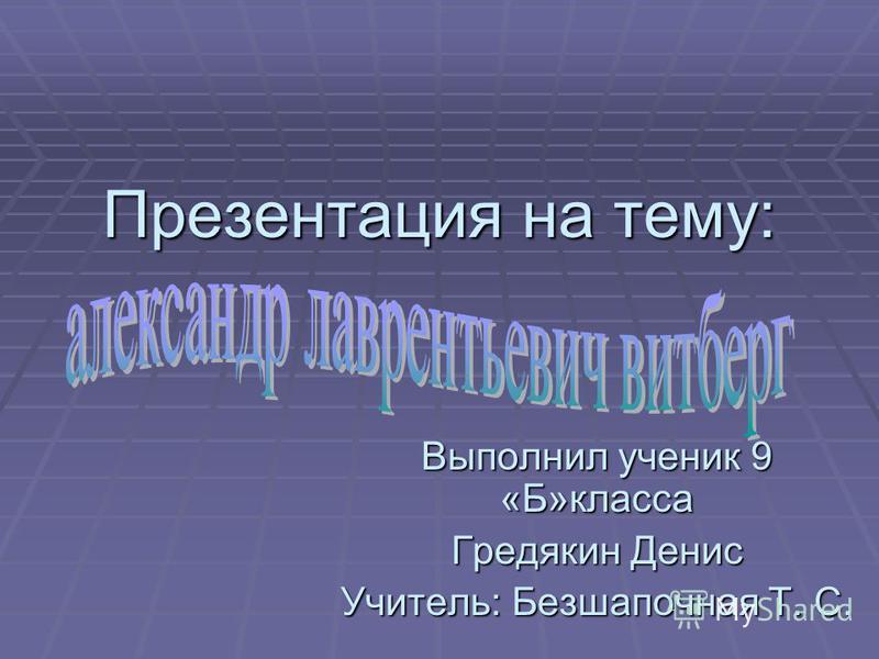 Презентация на тему: Выполнил ученик 9 «Б»класса Гредякин Денис Учитель: Безшапочная Т. С.