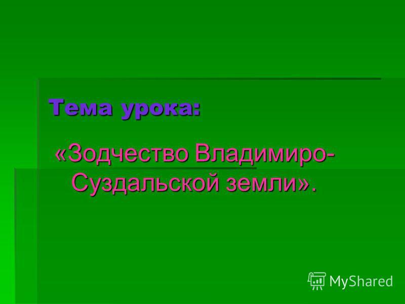 Тема урока: «Зодчество Владимиро- Суздальской земли».