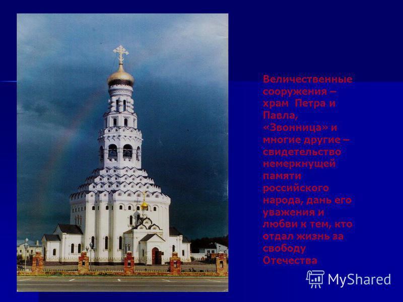 Величественные сооружения – храм Петра и Павла, «Звонница» и многие другие – свидетельство немеркнущей памяти российского народа, дань его уважения и любви к тем, кто отдал жизнь за свободу Отечества