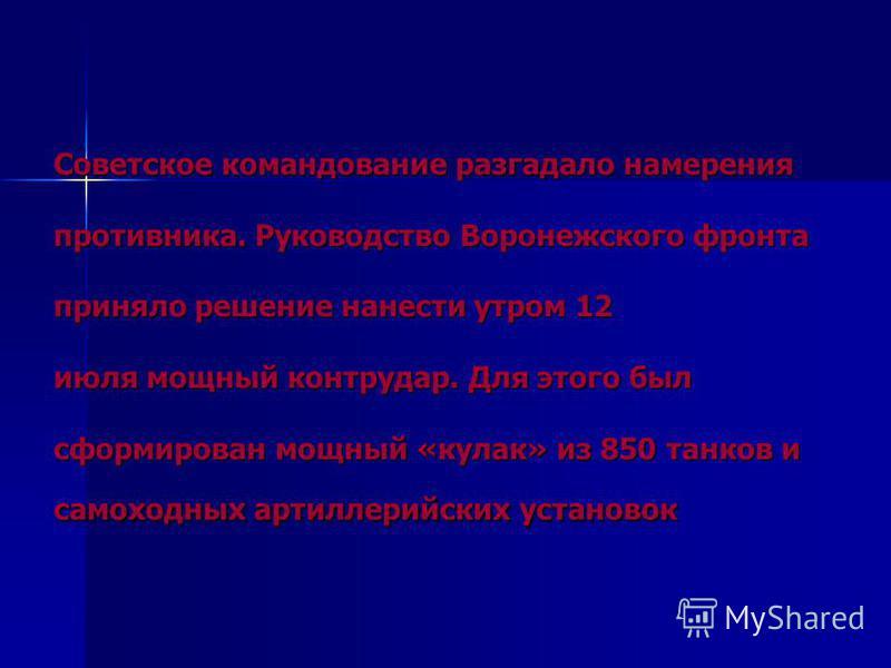 Советское командование разгадало намерения противника. Руководство Воронежского фронта приняло решение нанести утром 12 июля мощный контрудар. Для этого был сформирован мощный «кулак» из 850 танков и самоходных артиллерийских установок