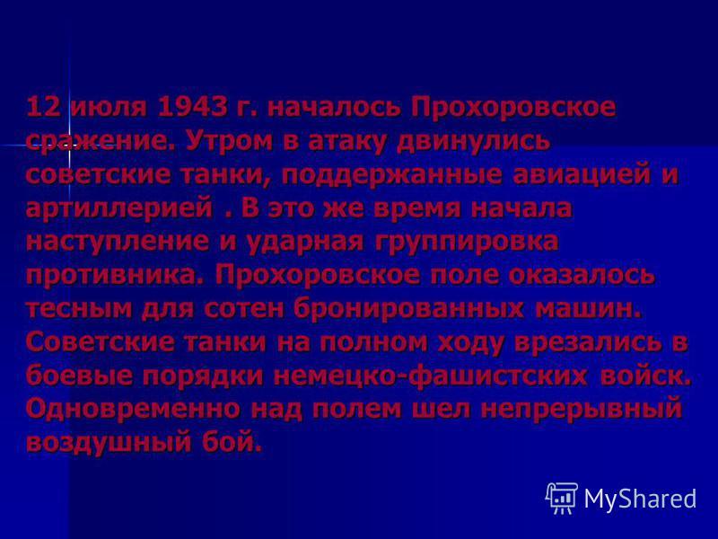 12 июля 1943 г. началось Прохоровское сражение. Утром в атаку двинулись советские танки, поддержанные авиацией и артиллерией. В это же время начала наступление и ударная группировка противника. Прохоровское поле оказалось тесным для сотен бронированн