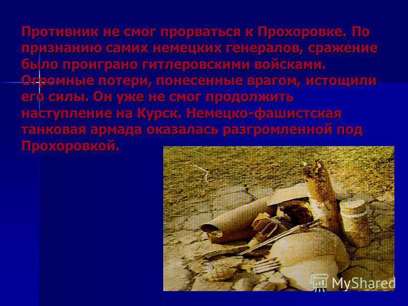 Противник не смог прорваться к Прохоровке. По признанию самих немецких генералов, сражение было проиграно гитлеровскими войсками. Огромные потери, понесенные врагом, истощили его силы. Он уже не смог продолжить наступление на Курск. Немецко-фашистска
