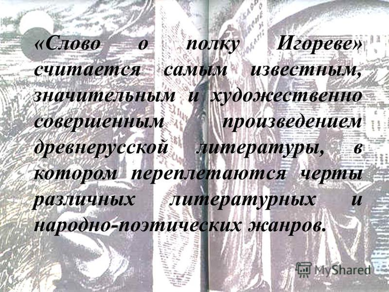 «Слово о полку Игореве» считается самым известным, значительным и художественно совершенным произведением древнерусской литературы, в котором переплетаются черты различных литературных и народно-поэтических жанров.