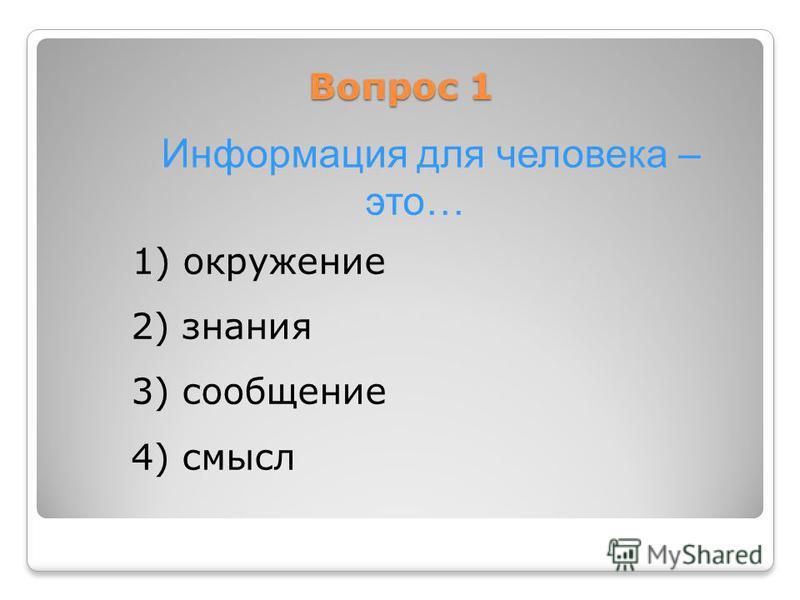 Вопрос 1 Информация для человека – это… 1) окружение 2) знания 3) сообщение 4) смысл