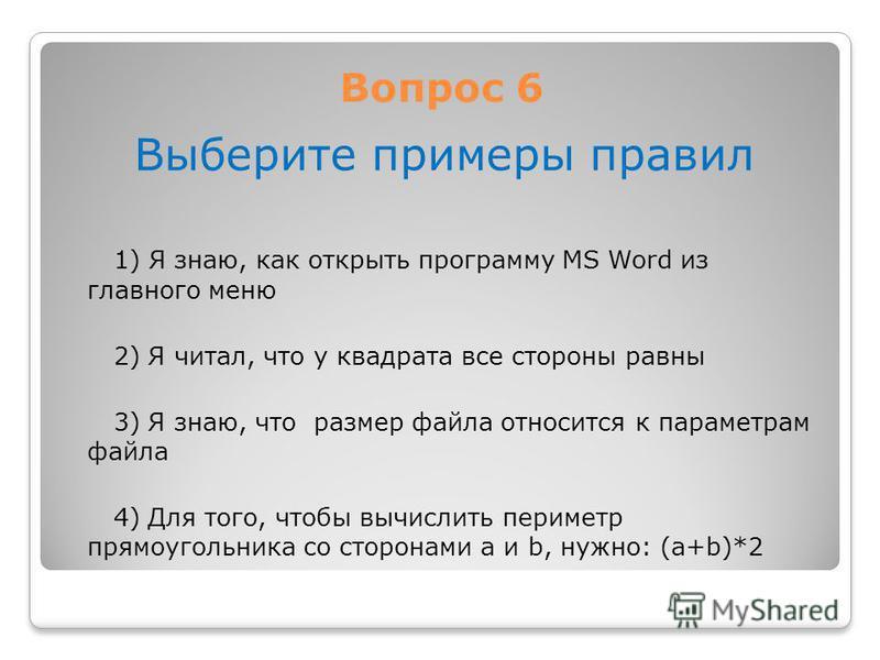 Вопрос 6 Выберите примеры правил 1) Я знаю, как открыть программу MS Word из главного меню 2) Я читал, что у квадрата все стороны равны 3) Я знаю, что размер файла относится к параметрам файла 4) Для того, чтобы вычислить периметр прямоугольника со с