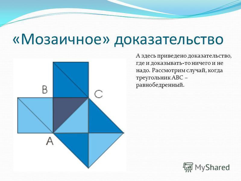«Мозаичное» доказательство А здесь приведено доказательство, где и доказывать-то ничего и не надо. Рассмотрим случай, когда треугольник ABC – равнобедренный.