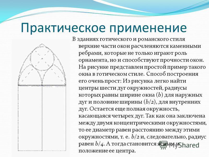 Практическое применение В зданиях готического и романского стиля верхние части окон расчленяются каменными ребрами, которые не только играют роль орнамента, но и способствуют прочности окон. На рисунке представлен простой пример такого окна в готичес