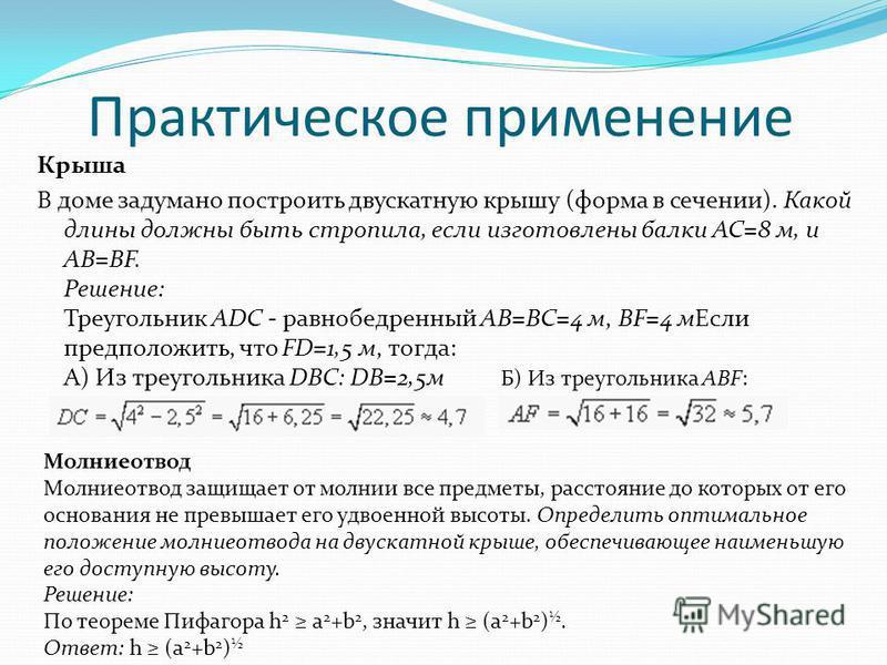 Практическое применение Крыша В доме задумано построить двускатную крышу (форма в сечении). Какой длины должны быть стропила, если изготовлены балки AC=8 м, и AB=BF. Решение: Треугольник ADC - равнобедренный AB=BC=4 м, BF=4 м Если предположить, что F