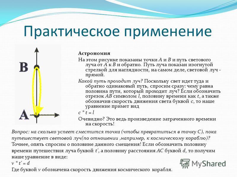 Практическое применение Астрономия На этом рисунке показаны точки A и B и путь светового луча от A к B и обратно. Путь луча показан изогнутой стрелкой для наглядности, на самом деле, световой луч - прямой. Какой путь проходит луч? Поскольку свет идет