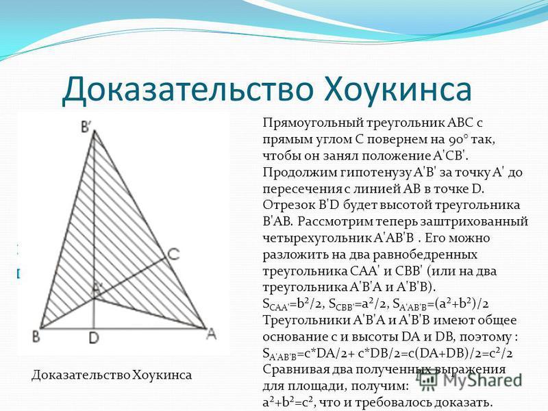 Доказательство Хоукинса Прямоугольный треугольник ABC с прямым углом C повернем на 90° так, чтобы он занял положение A'CB'. Продолжим гипотенузу A'В' за точку A' до пересечения с линией АВ в точке D. Отрезок В'D будет высотой треугольника В'АВ. Рассм