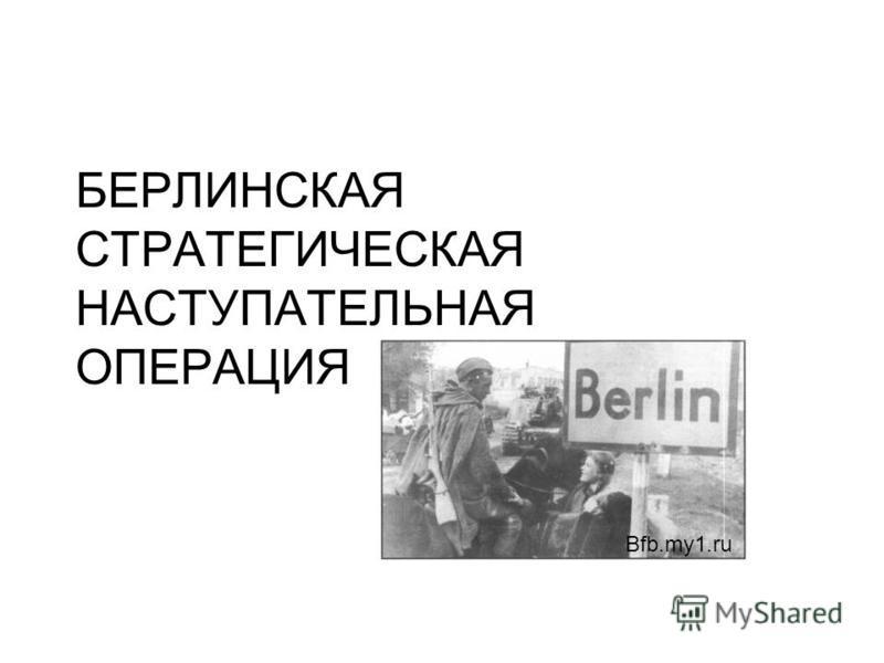 БЕРЛИНСКАЯ СТРАТЕГИЧЕСКАЯ НАСТУПАТЕЛЬНАЯ ОПЕРАЦИЯ Bfb.my1.ru