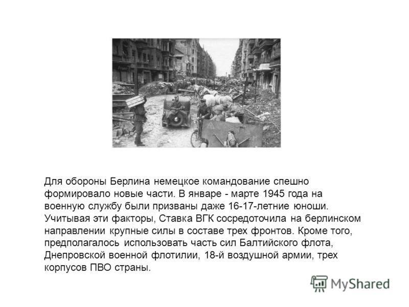 Для обороны Берлина немецкое командование спешно формировало новые части. В январе - марте 1945 года на военную службу были призваны даже 16-17-летние юноши. Учитывая эти факторы, Ставка ВГК сосредоточила на берлинском направлении крупные силы в сост