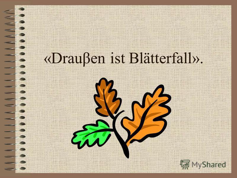 «Drauβen ist Blätterfall».