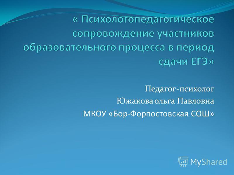 Педагог-психолог Южакова ольга Павловна МКОУ «Бор-Форпостовская СОШ»