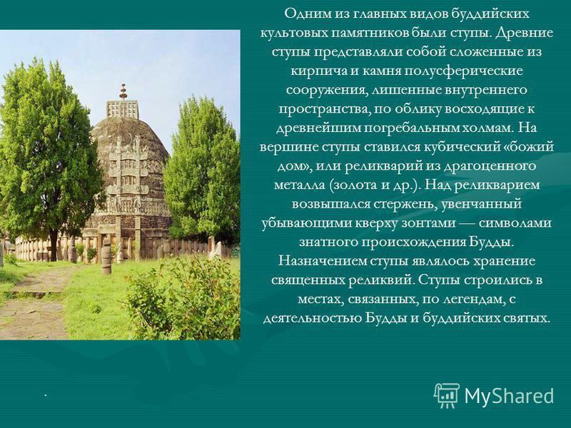 Одним из главных видов буддийских культовых памятников были ступы. Древние ступы представляли собой сложенные из кирпича и камня полусферические сооружения, лишенные внутреннего пространства, по облику восходящие к древнейшим погребальным холмам. На