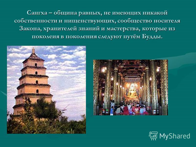 Сангха – община равных, не имеющих никакой собственности и нищенствующих, сообщество носителя Закона, хранителей знаний и мастерства, которые из поколения в поколения следуют путём Будды.