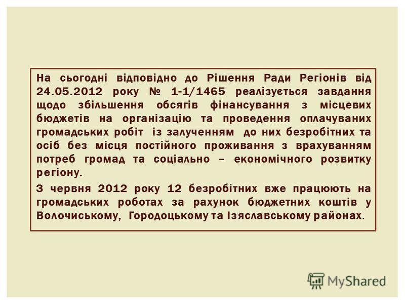 На сьогодні відповідно до Рішення Ради Регіонів від 24.05.2012 року 1-1/1465 реалізується завдання щодо збільшення обсягів фінансування з місцевих бюджетів на організацію та проведення оплачуваних громадських робіт із залученням до них безробітних та