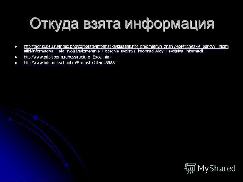 Откуда взята информация http://thor.kubsu.ru/index.php/corporate/informatika/klassifikator_predmetnyh_znanij/teoreticheskie_osnovy_inform atiki/informaciya_i_eio_svojstva/izmerenie_i_obschie_svojstva_informacii/vidy_i_svojstva_informacii http://thor.