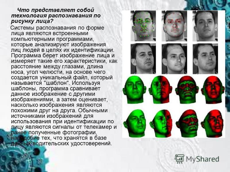 Что представляет собой технология распознавания по рисунку лица? Системы распознавания по форме лица являются встроенными компьютерными программами, которые анализируют изображения лиц людей в целях их идентификации. Программа берет изображение лица