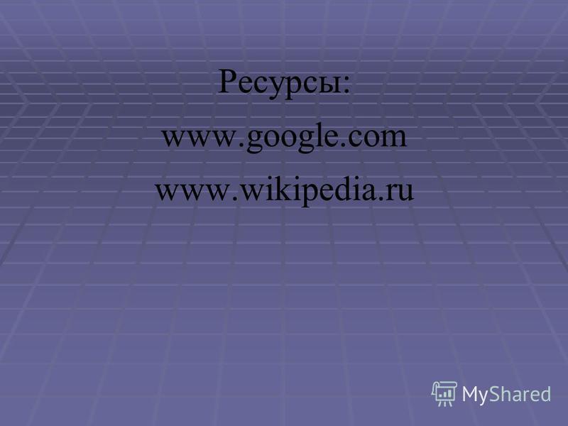 Ресурсы: www.google.com www.wikipedia.ru